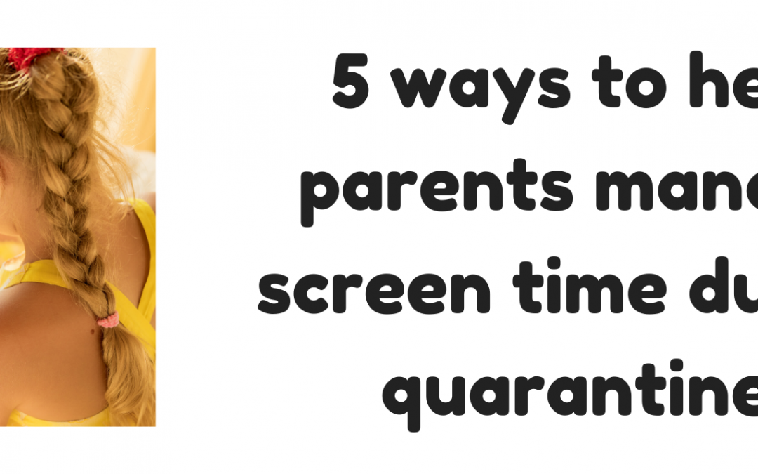 5 Ways To Help Parents Manage Screen Time During Quarantine